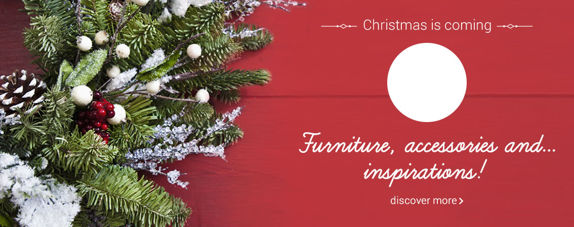 Christmas is coming Furniture, accessories and... inspirations! discover more »