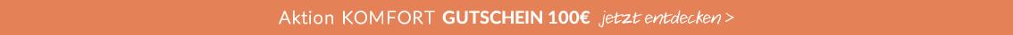 Aktion KOMFORT GUTSCHEIN 100€ Werbungs-Code: SOFA17 Gilt bis zum 31.10 für einen Mindestwert von 500€