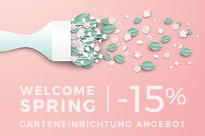 WELCOME SPRING -15% AUF DIE GANZE GARTENEINRICHTUNG bis zum 31.03 mit dem Code SPRING 19